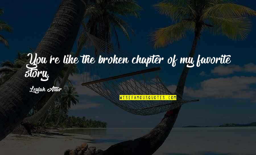 Hurts Heart Quotes By Leylah Attar: You're like the broken chapter of my favorite