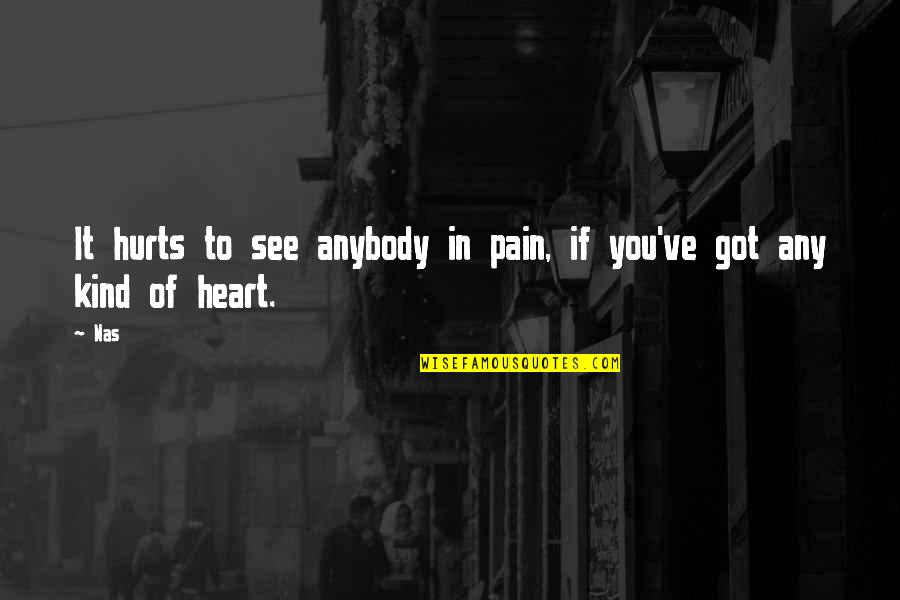 Hurts Heart Quotes By Nas: It hurts to see anybody in pain, if