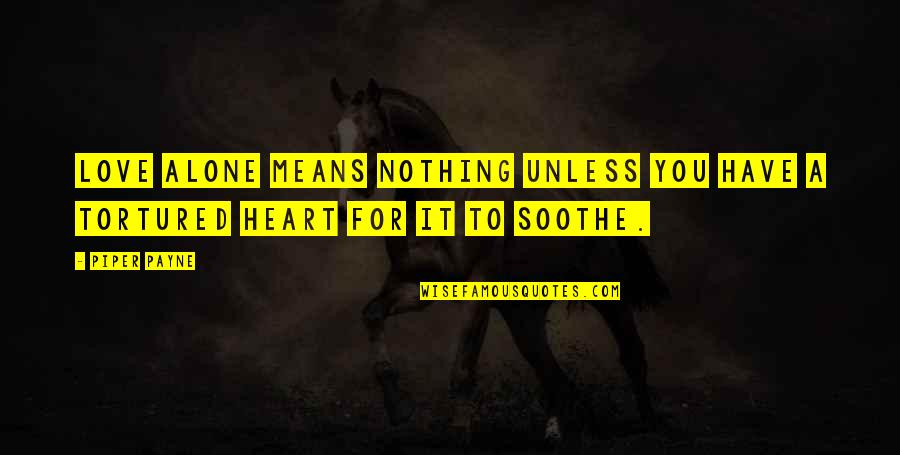 Hurts Heart Quotes By Piper Payne: Love alone means nothing unless you have a