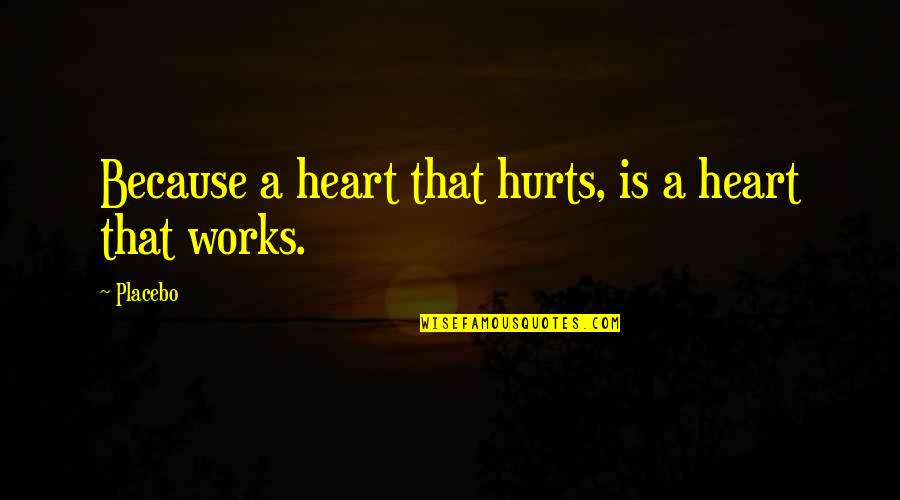 Hurts Heart Quotes By Placebo: Because a heart that hurts, is a heart