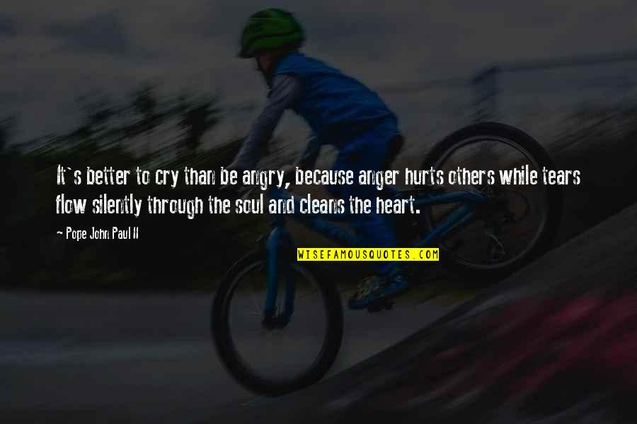 Hurts Heart Quotes By Pope John Paul II: It's better to cry than be angry, because