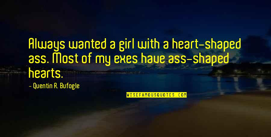 Hurts Heart Quotes By Quentin R. Bufogle: Always wanted a girl with a heart-shaped ass.