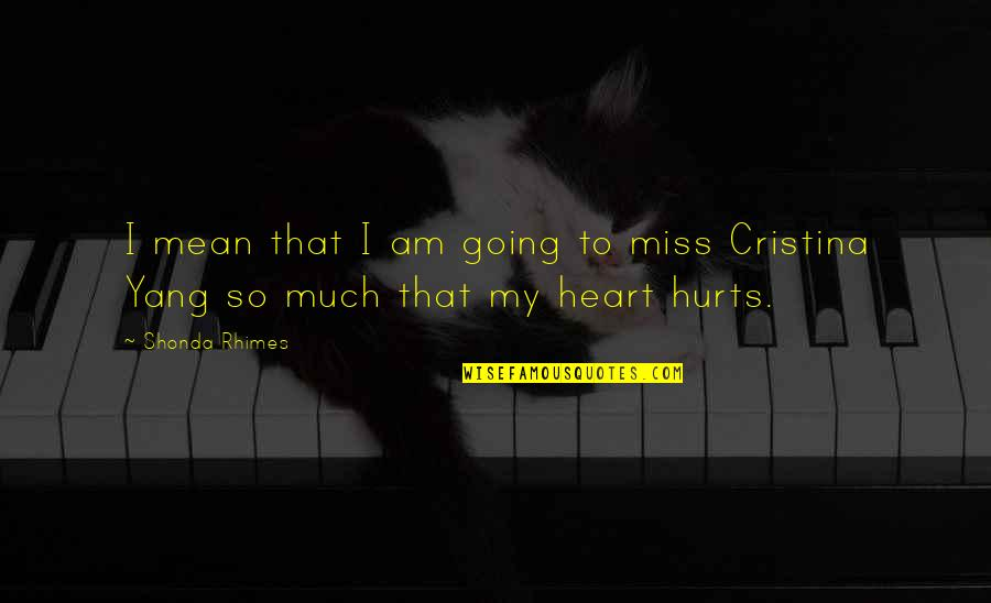 Hurts Heart Quotes By Shonda Rhimes: I mean that I am going to miss