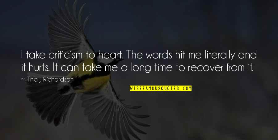 Hurts Heart Quotes By Tina J. Richardson: I take criticism to heart. The words hit