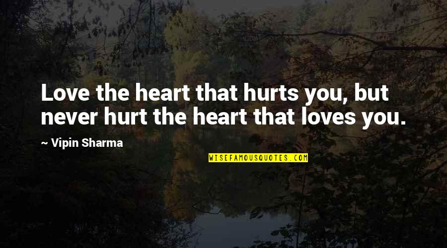 Hurts Heart Quotes By Vipin Sharma: Love the heart that hurts you, but never