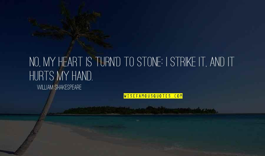 Hurts Heart Quotes By William Shakespeare: No, my heart is turn'd to stone: I