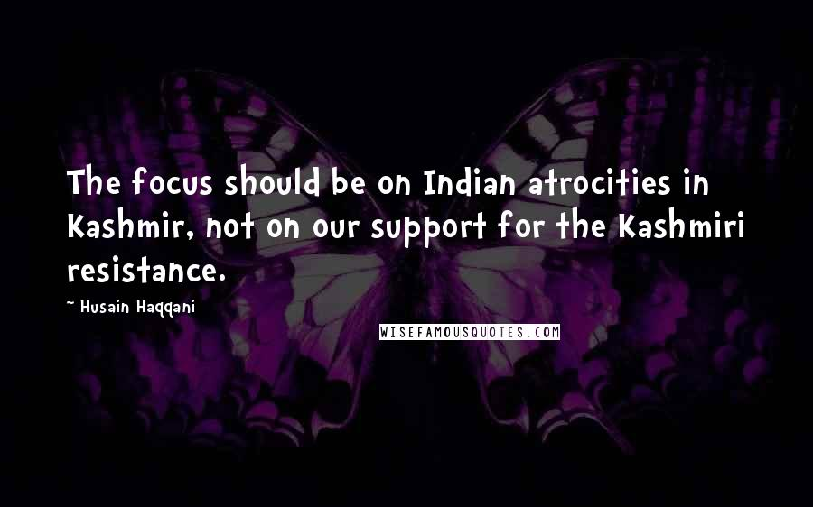 Husain Haqqani quotes: The focus should be on Indian atrocities in Kashmir, not on our support for the Kashmiri resistance.