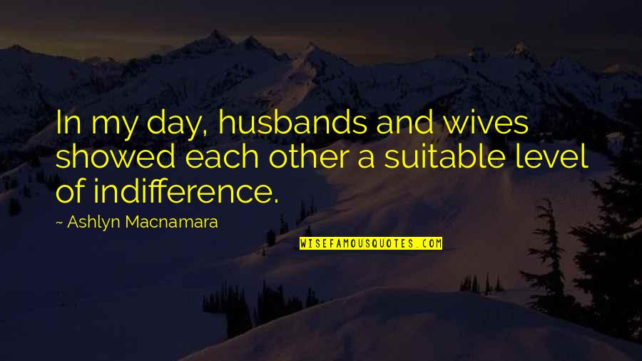 Husband And Wives Quotes By Ashlyn Macnamara: In my day, husbands and wives showed each
