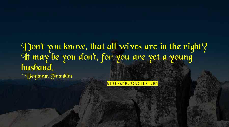 Husband And Wives Quotes By Benjamin Franklin: Don't you know, that all wives are in