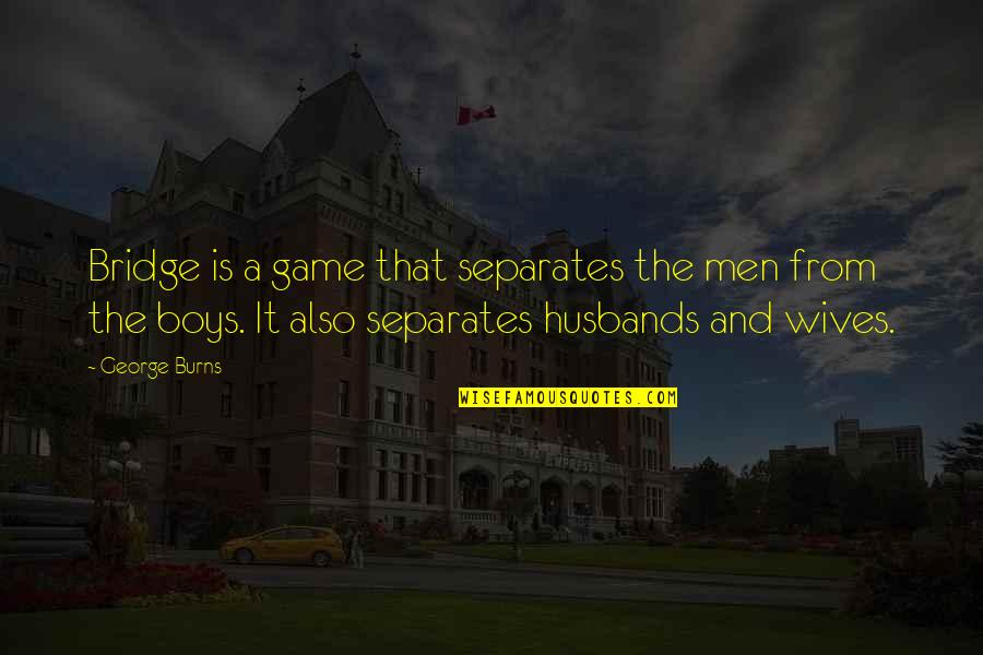 Husband And Wives Quotes By George Burns: Bridge is a game that separates the men