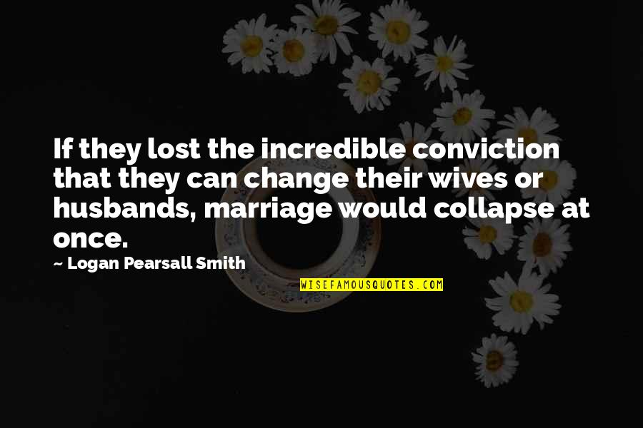 Husband And Wives Quotes By Logan Pearsall Smith: If they lost the incredible conviction that they