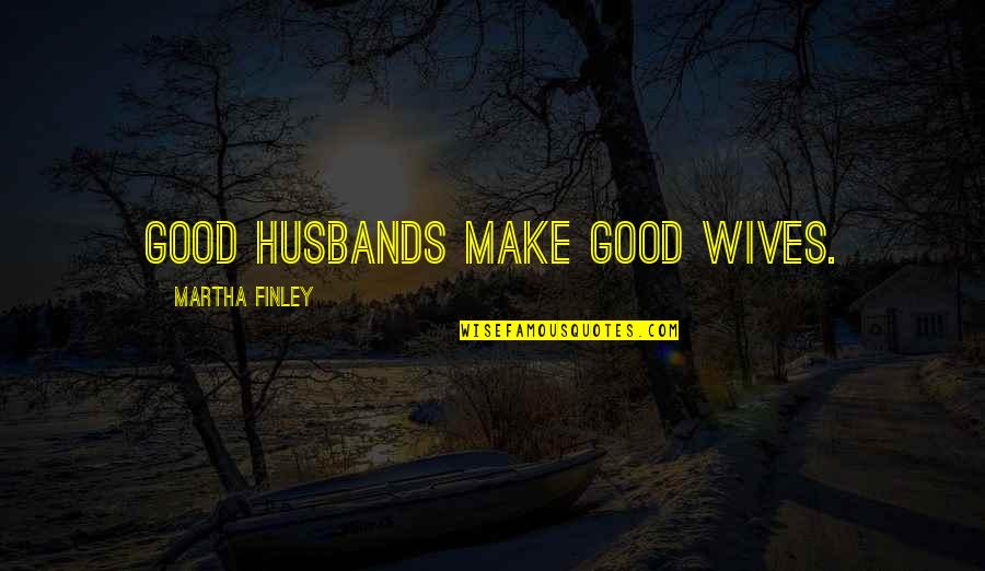 Husband And Wives Quotes By Martha Finley: Good husbands make good wives.
