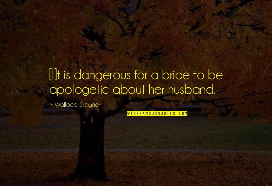 Husband And Wives Quotes By Wallace Stegner: [I]t is dangerous for a bride to be