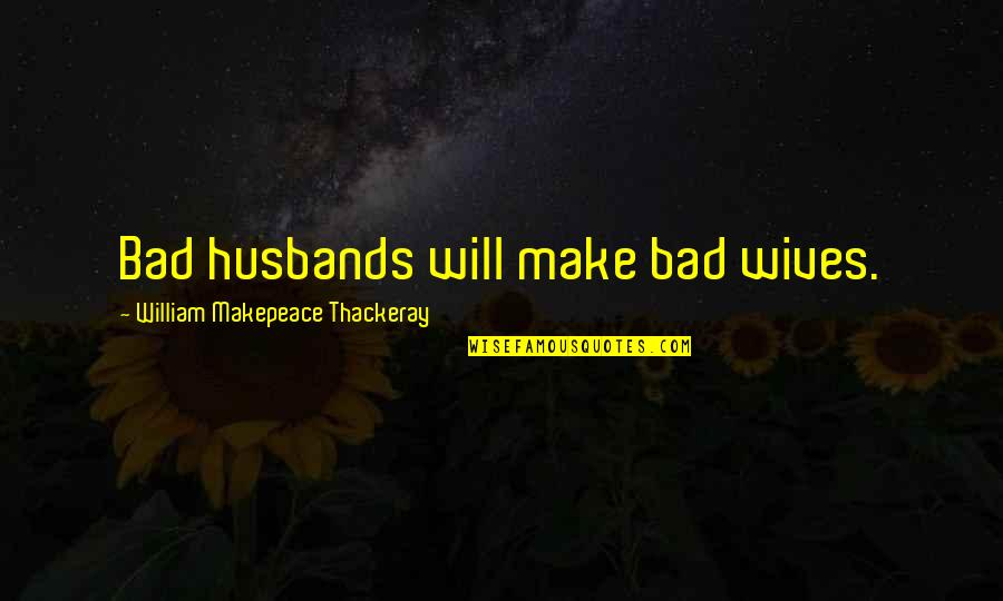 Husband And Wives Quotes By William Makepeace Thackeray: Bad husbands will make bad wives.