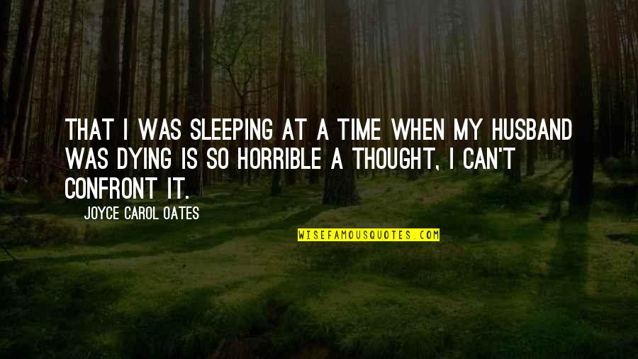 Husband Dying Quotes By Joyce Carol Oates: That I was sleeping at a time when