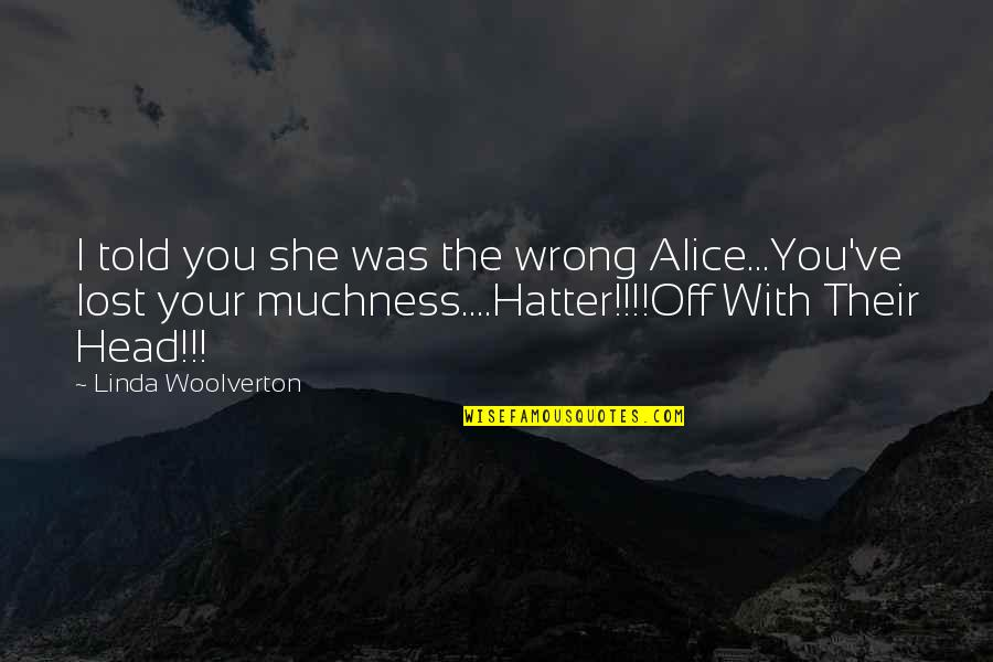 Husband Dying Quotes By Linda Woolverton: I told you she was the wrong Alice...You've