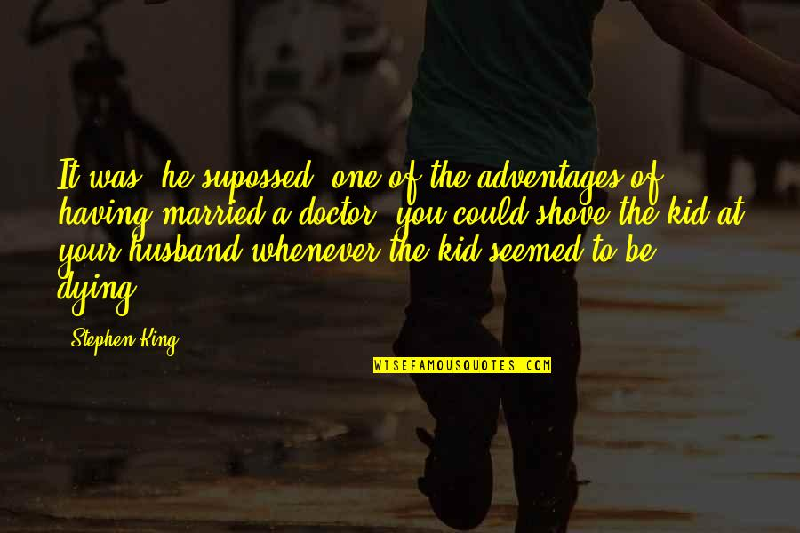 Husband Dying Quotes By Stephen King: It was, he supossed, one of the adventages