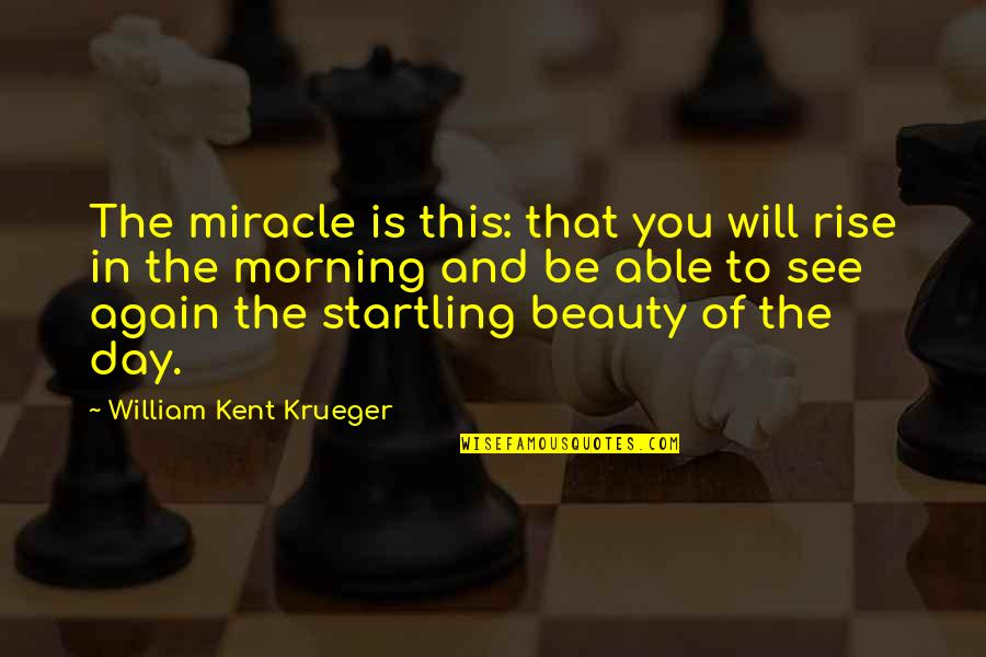 Husband Dying Quotes By William Kent Krueger: The miracle is this: that you will rise