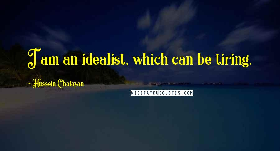 Hussein Chalayan quotes: I am an idealist, which can be tiring.