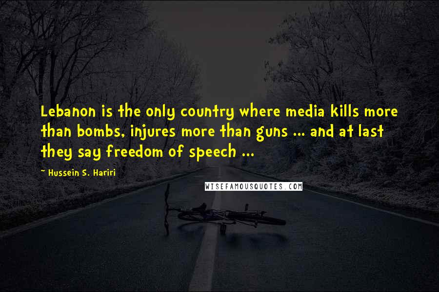 Hussein S. Hariri quotes: Lebanon is the only country where media kills more than bombs, injures more than guns ... and at last they say freedom of speech ...