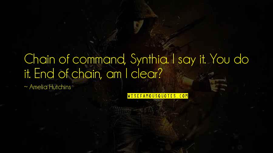 Hutchins Quotes By Amelia Hutchins: Chain of command, Synthia. I say it. You