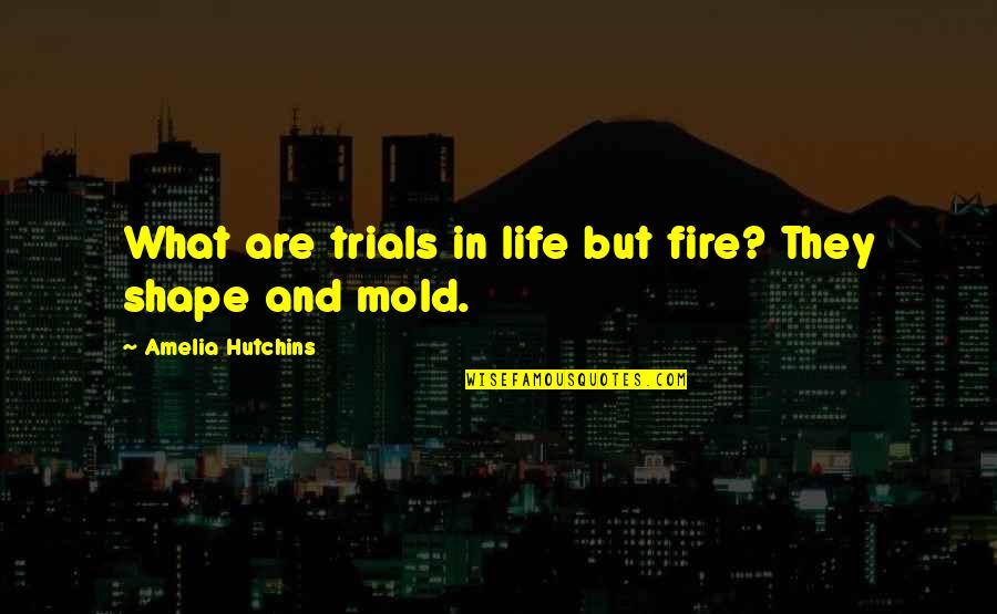 Hutchins Quotes By Amelia Hutchins: What are trials in life but fire? They