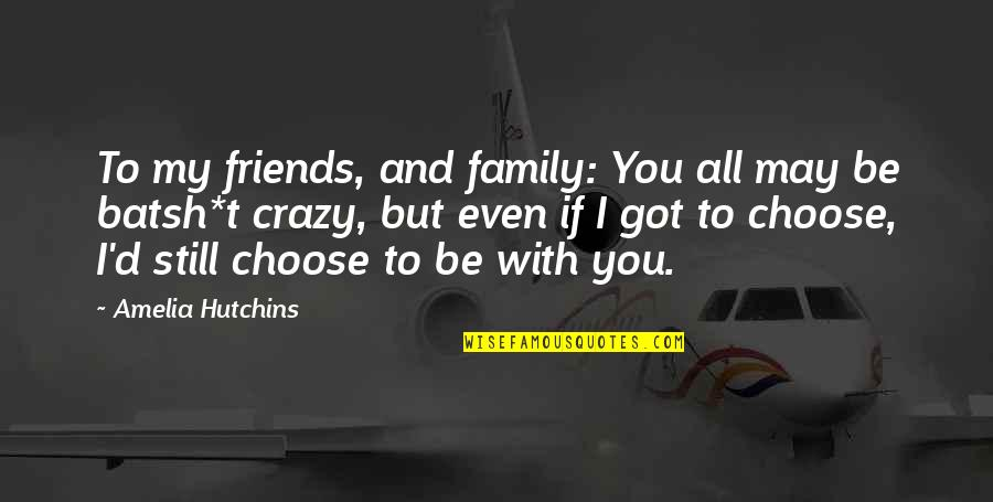 Hutchins Quotes By Amelia Hutchins: To my friends, and family: You all may
