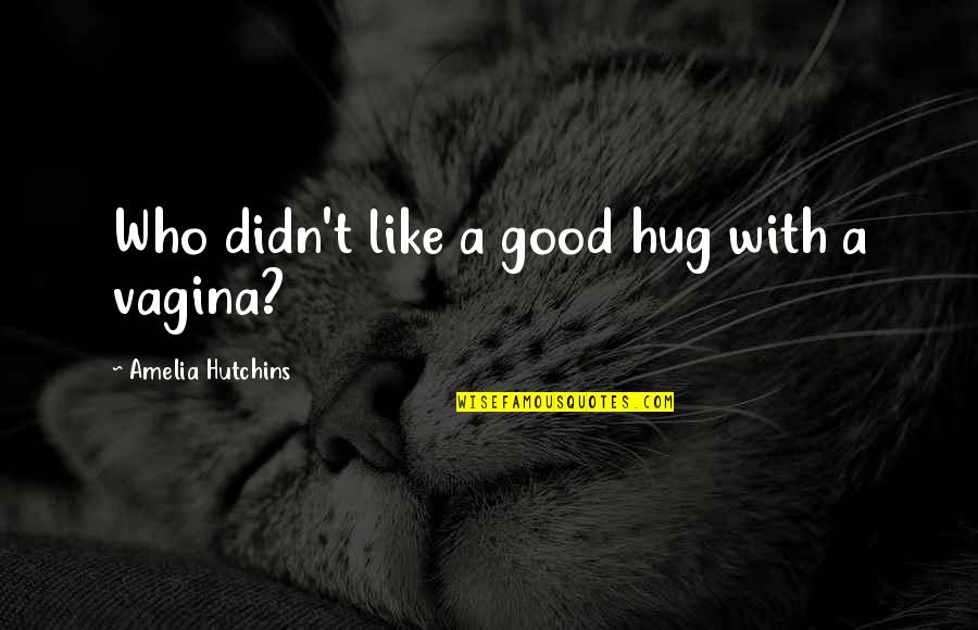 Hutchins Quotes By Amelia Hutchins: Who didn't like a good hug with a