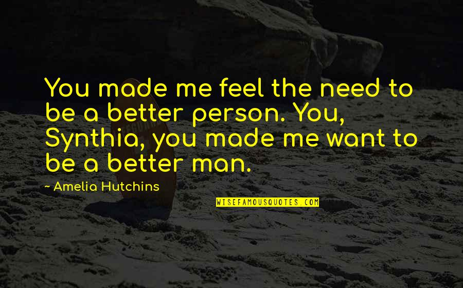 Hutchins Quotes By Amelia Hutchins: You made me feel the need to be
