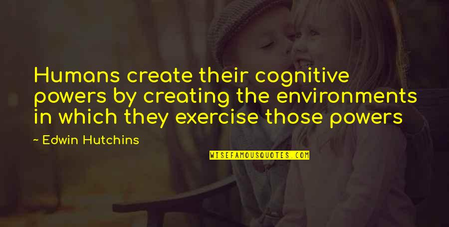Hutchins Quotes By Edwin Hutchins: Humans create their cognitive powers by creating the