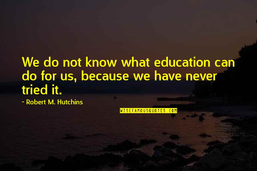 Hutchins Quotes By Robert M. Hutchins: We do not know what education can do