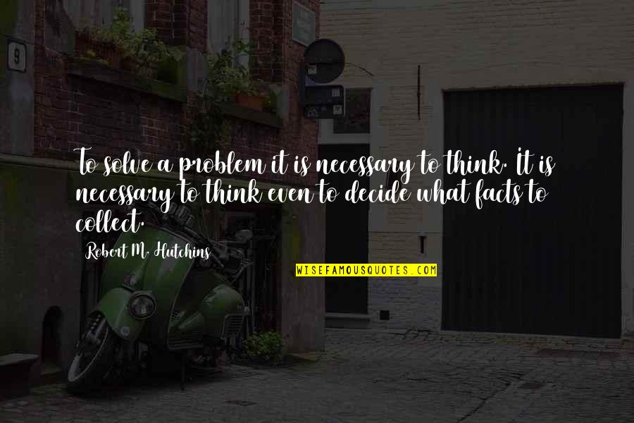 Hutchins Quotes By Robert M. Hutchins: To solve a problem it is necessary to