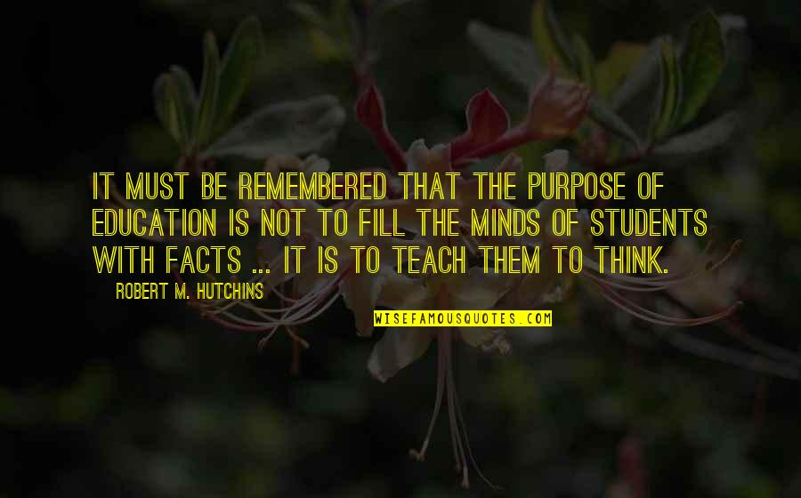 Hutchins Quotes By Robert M. Hutchins: It must be remembered that the purpose of