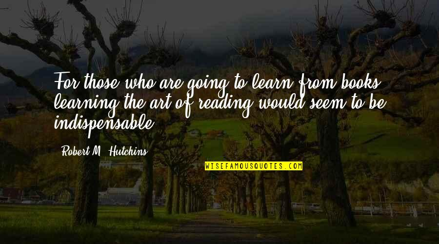 Hutchins Quotes By Robert M. Hutchins: For those who are going to learn from