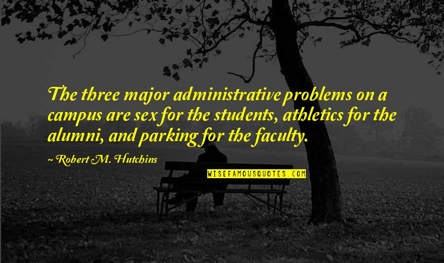 Hutchins Quotes By Robert M. Hutchins: The three major administrative problems on a campus