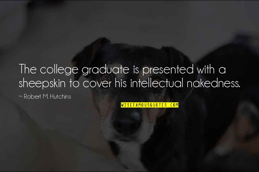 Hutchins Quotes By Robert M. Hutchins: The college graduate is presented with a sheepskin