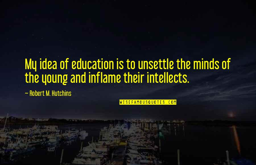 Hutchins Quotes By Robert M. Hutchins: My idea of education is to unsettle the