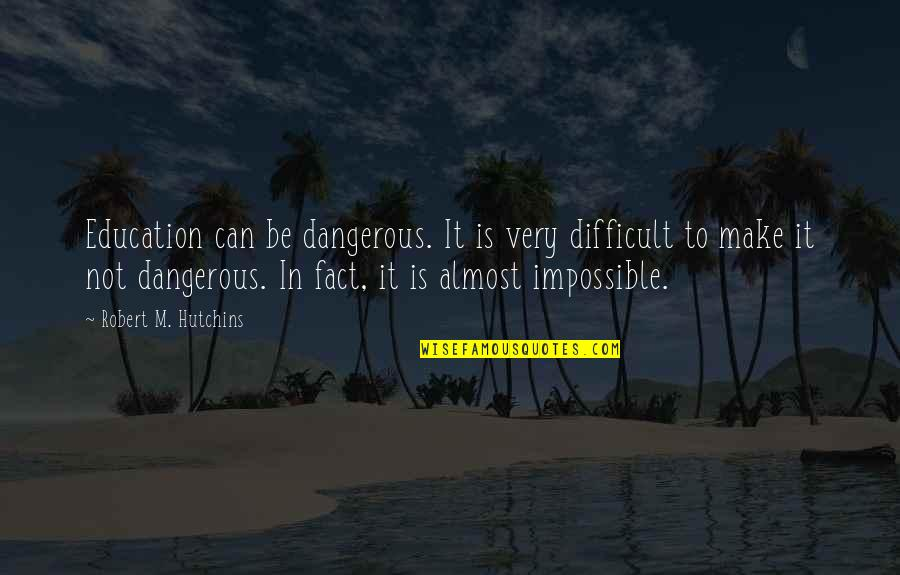 Hutchins Quotes By Robert M. Hutchins: Education can be dangerous. It is very difficult