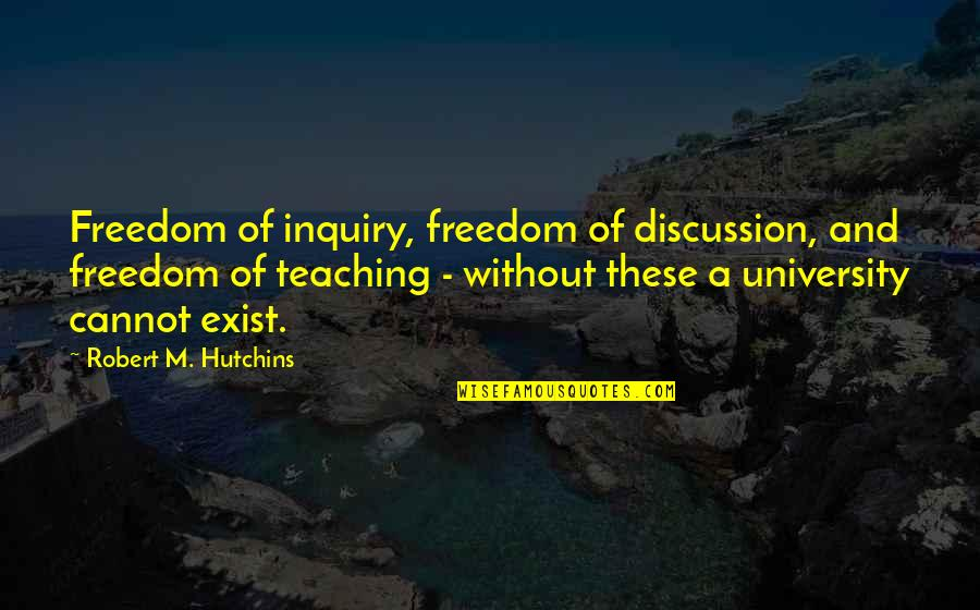 Hutchins Quotes By Robert M. Hutchins: Freedom of inquiry, freedom of discussion, and freedom