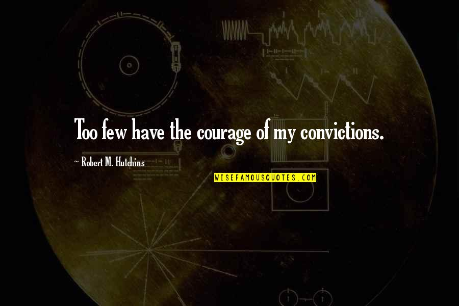 Hutchins Quotes By Robert M. Hutchins: Too few have the courage of my convictions.