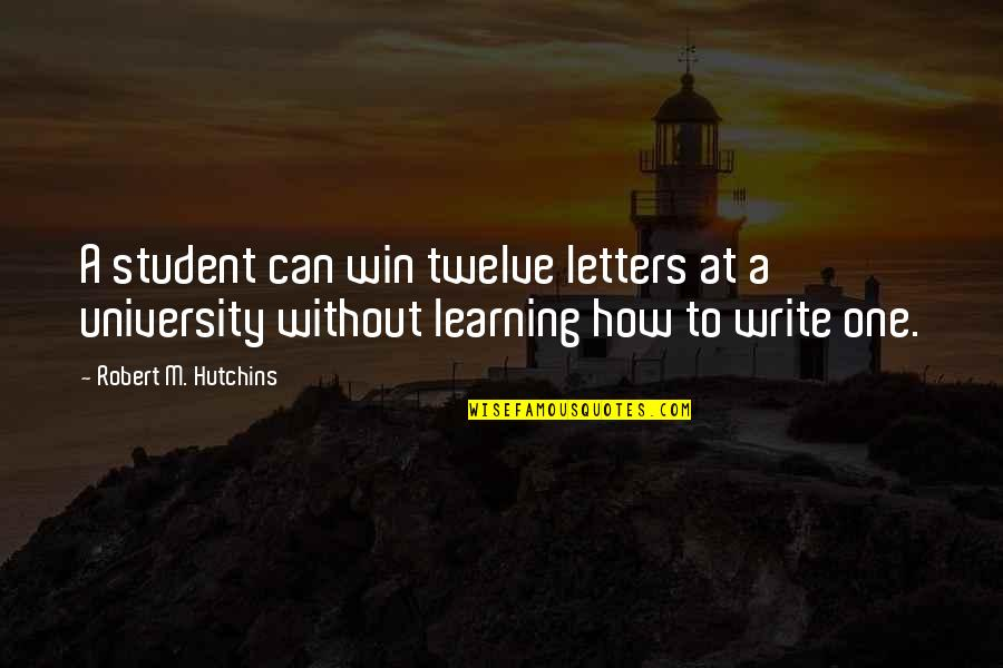 Hutchins Quotes By Robert M. Hutchins: A student can win twelve letters at a
