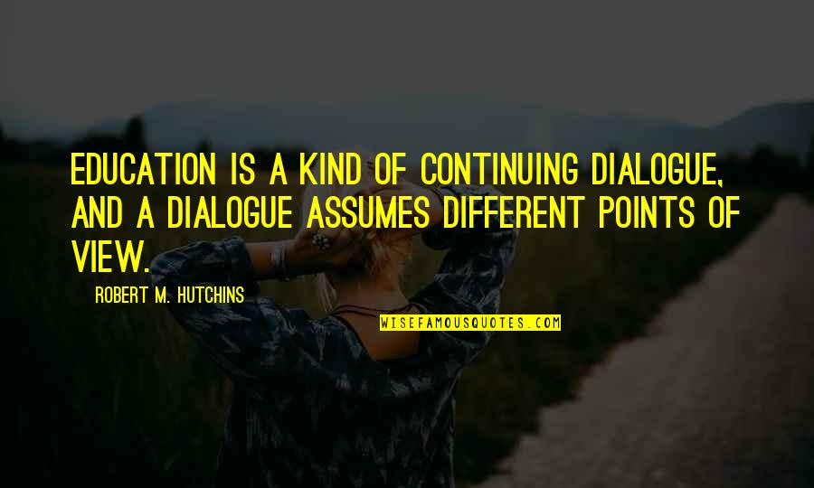 Hutchins Quotes By Robert M. Hutchins: Education is a kind of continuing dialogue, and
