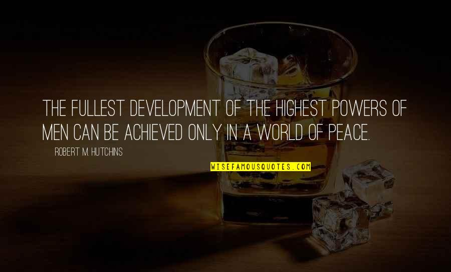Hutchins Quotes By Robert M. Hutchins: The fullest development of the highest powers of