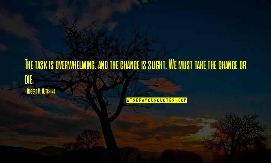 Hutchins Quotes By Robert M. Hutchins: The task is overwhelming, and the chance is