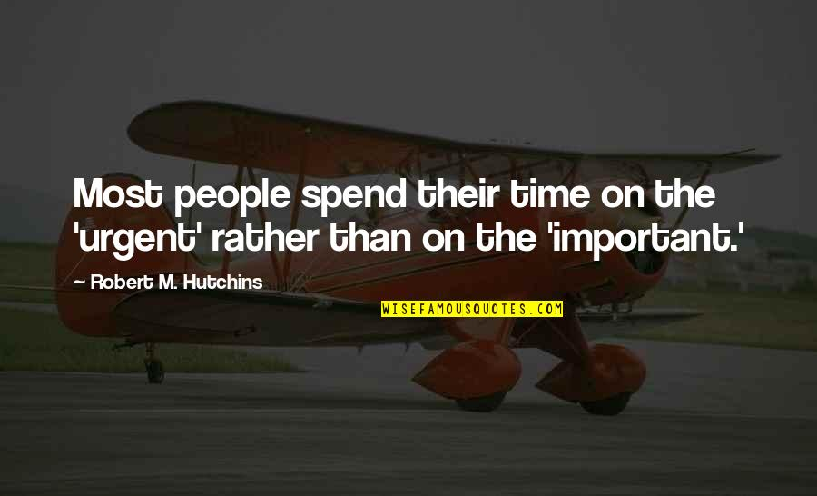 Hutchins Quotes By Robert M. Hutchins: Most people spend their time on the 'urgent'
