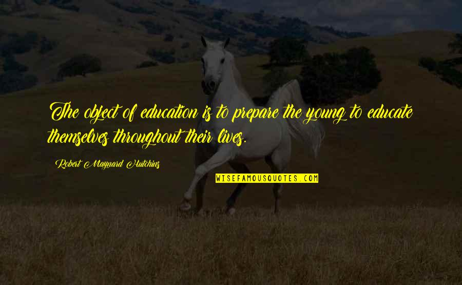 Hutchins Quotes By Robert Maynard Hutchins: The object of education is to prepare the