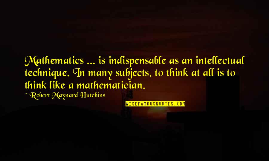 Hutchins Quotes By Robert Maynard Hutchins: Mathematics ... is indispensable as an intellectual technique.