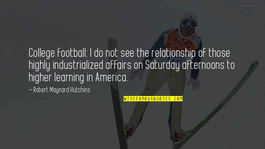 Hutchins Quotes By Robert Maynard Hutchins: College football: I do not see the relationship