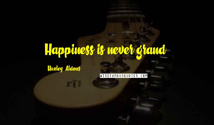 Huxley, Aldous quotes: Happiness is never grand.