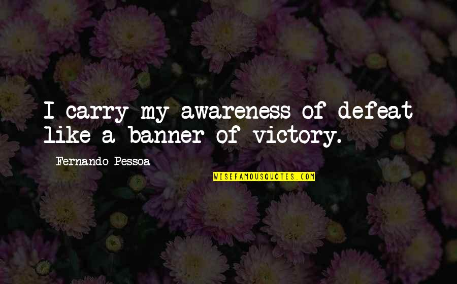 Huzoor Sallallahu Alaihi Wasallam Quotes By Fernando Pessoa: I carry my awareness of defeat like a